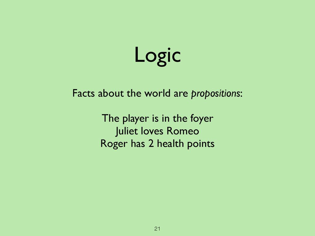 21 Logic Facts about the world are propositions...