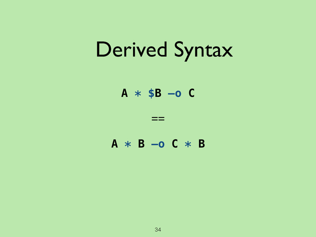 34 A * $B —o C ! == ! A * B —o C * B Derived Sy...