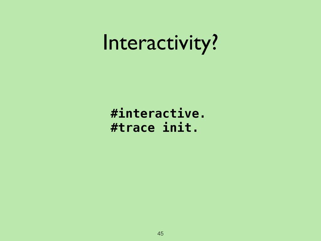 45 Interactivity? #interactive. #trace init.