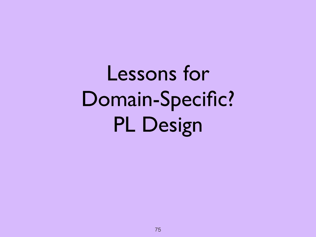75 Lessons for  Domain-Specific?  PL Design