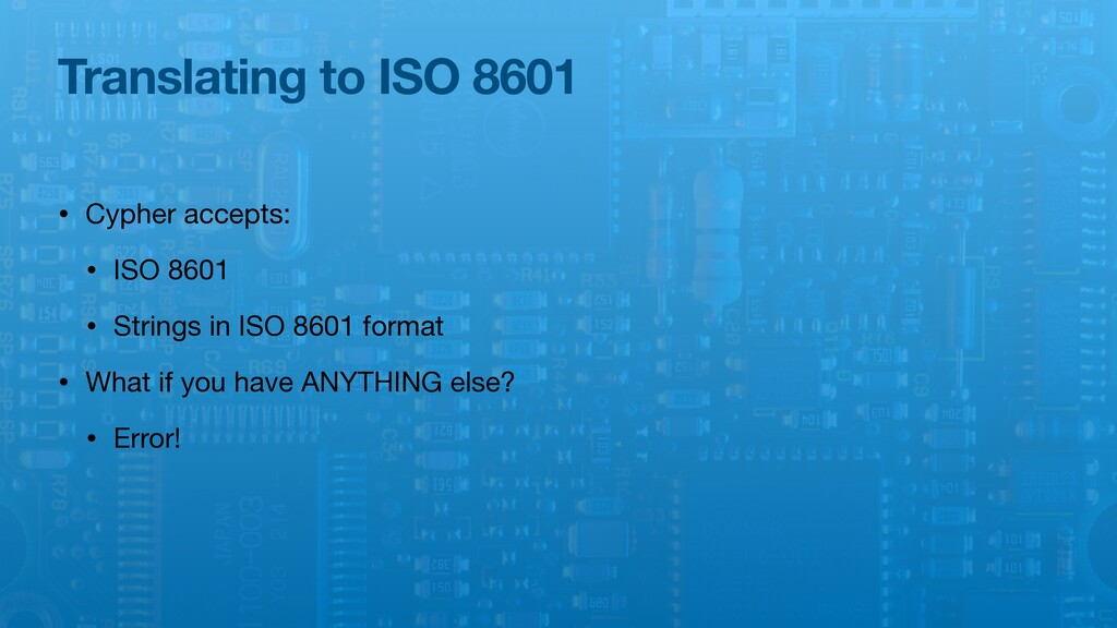 Translating to ISO 8601 • Cypher accepts:  • IS...