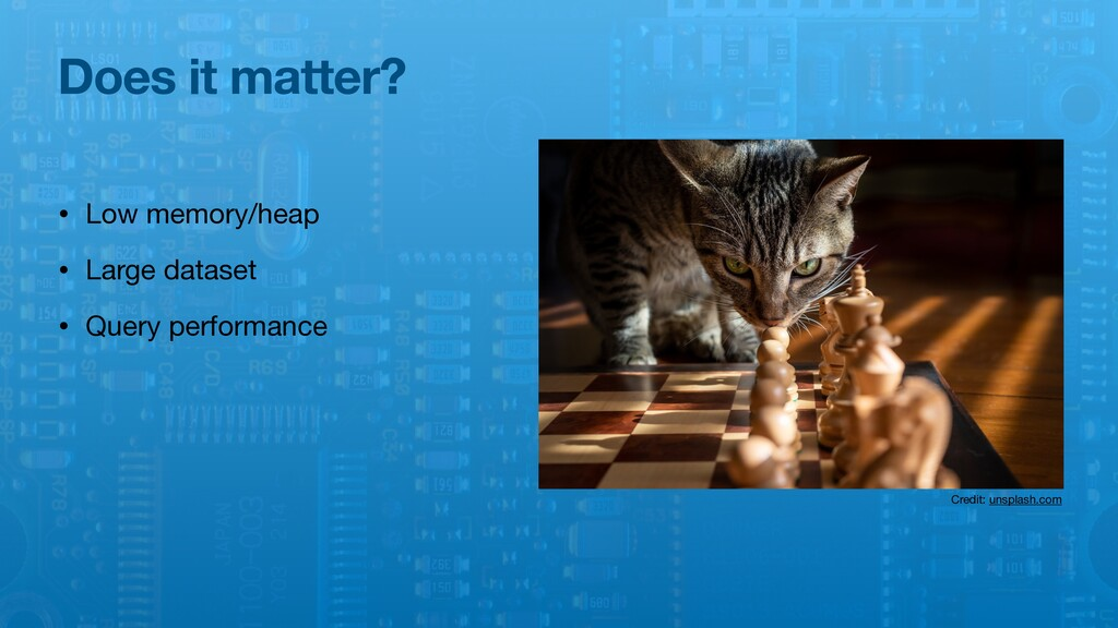 Does it matter? • Low memory/heap  • Large data...