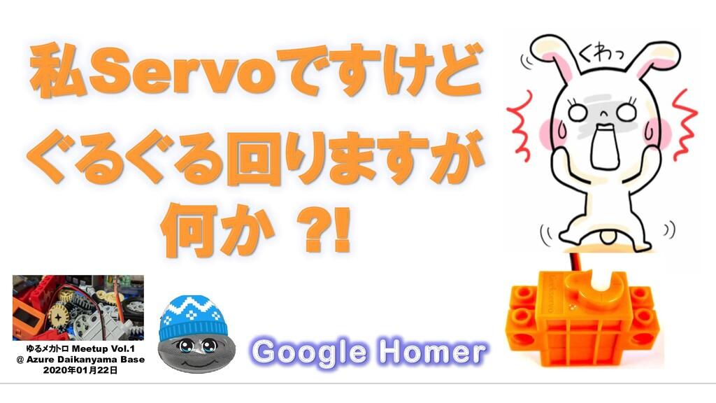 私Servoですけど ぐるぐる回りますが 何か ?! Google Homer ゆるメカトロ ...
