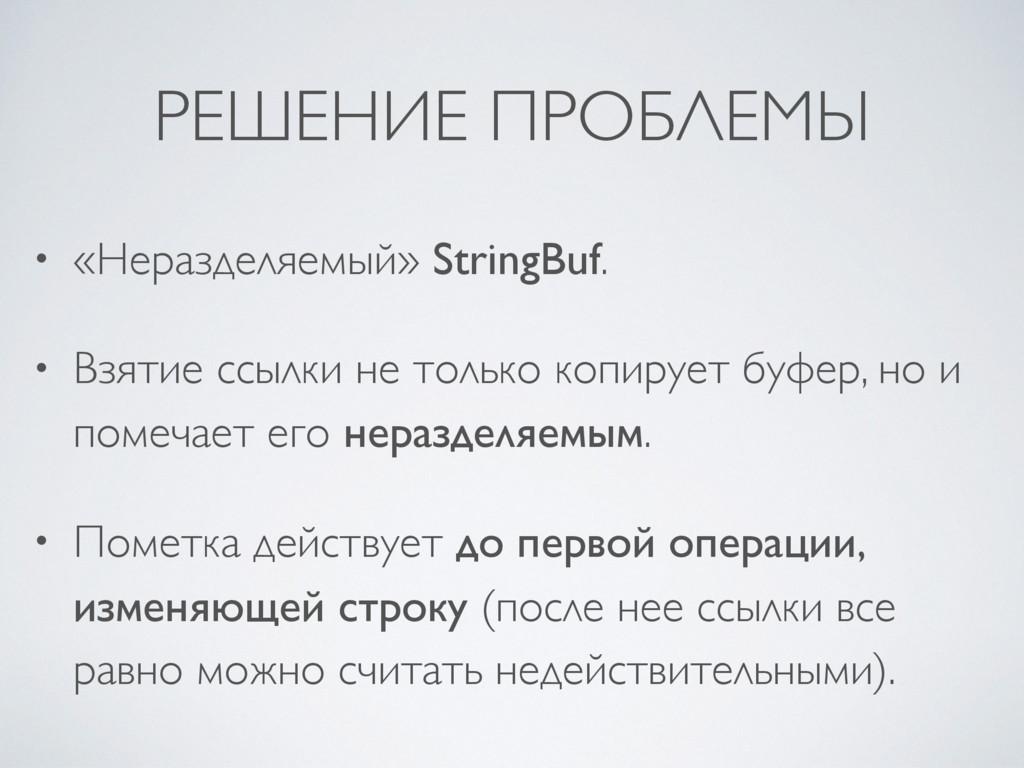 РЕШЕНИЕ ПРОБЛЕМЫ • «Неразделяемый» StringBuf. •...