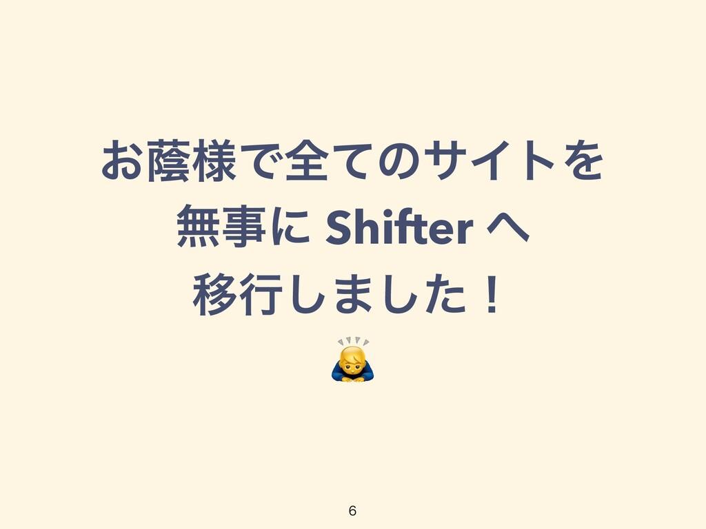 ͓ӂ༷ͰશͯͷαΠτΛ   ແʹ Shifter    Ҡߦ͠·ͨ͠ʂ