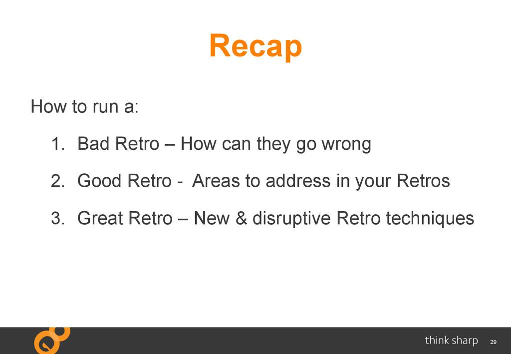 29 Recap How to run a: 1. Bad Retro – How can ...
