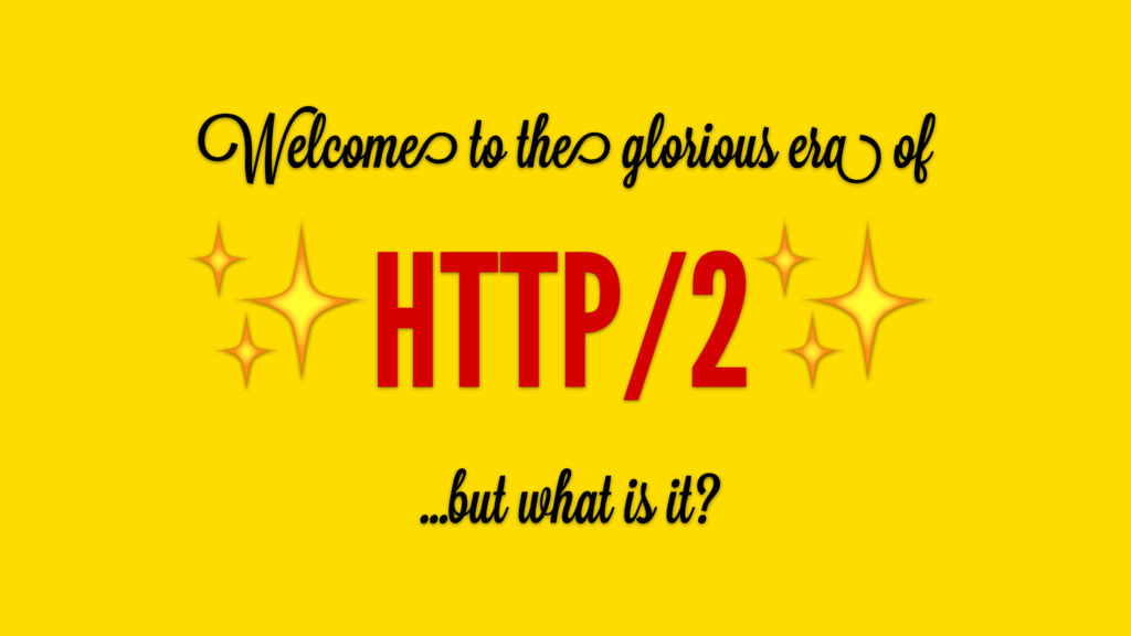 Welcome to the glorious era of ✨HTTP/2✨ …but wh...