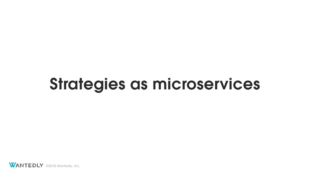 ©2018 Wantedly, Inc. Strategies as microservices