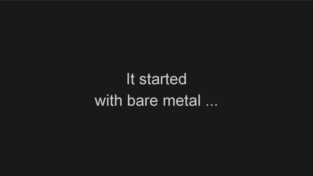 It started with bare metal ...