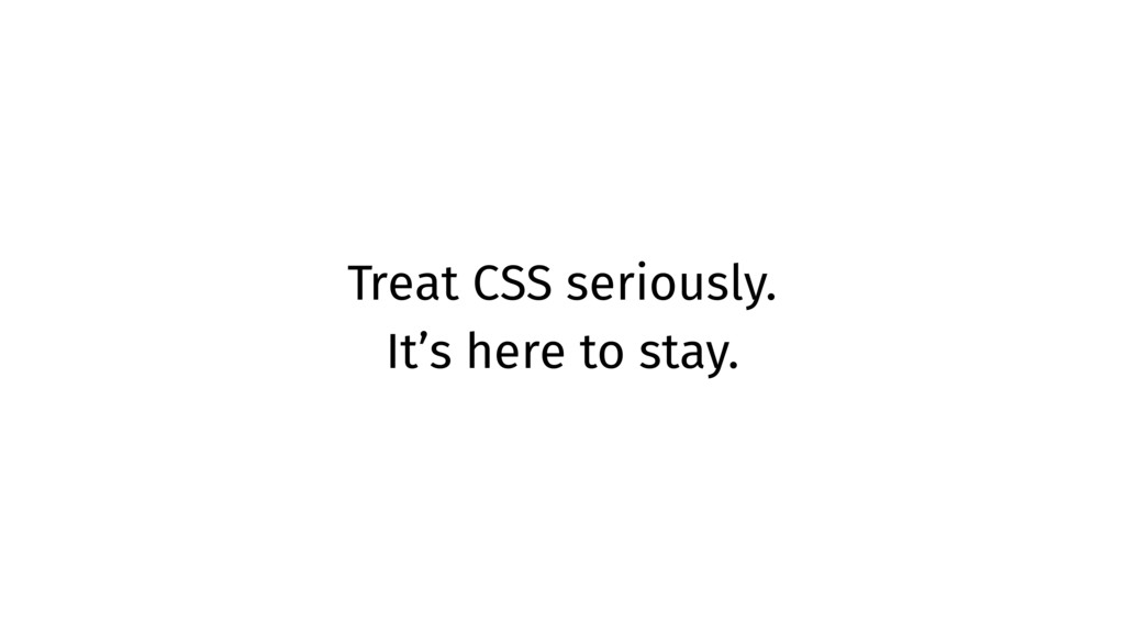 Treat CSS seriously. It's here to stay.