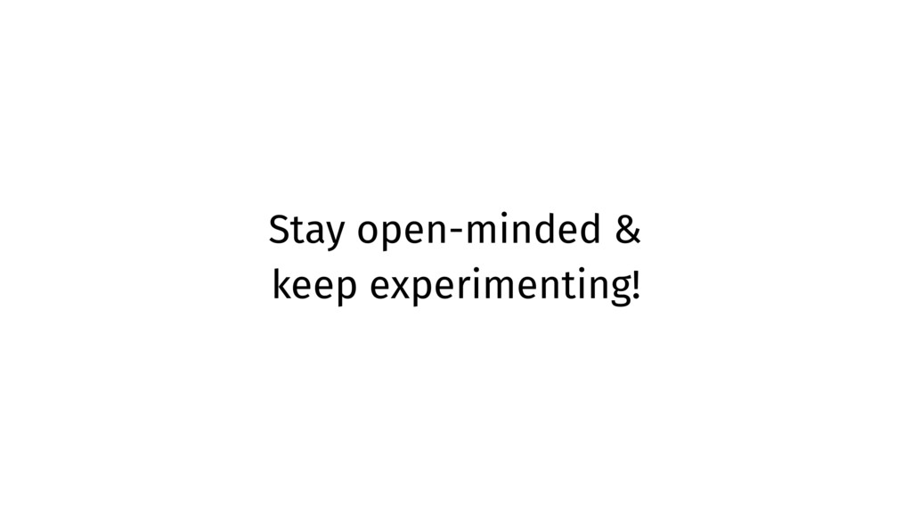 Stay open-minded & keep experimenting!