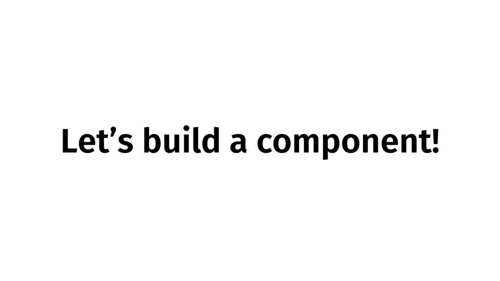 Let's build a component!