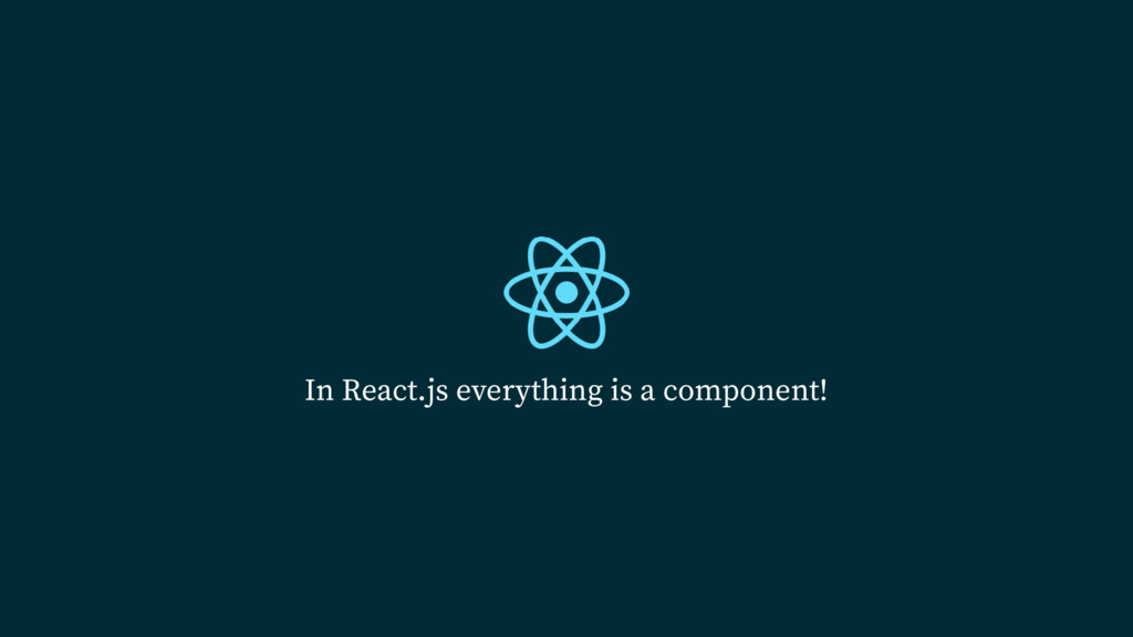 In React.js everything is a component!