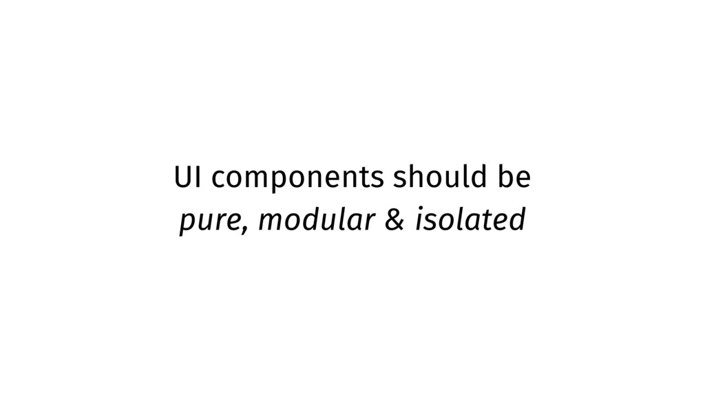 UI components should be pure, modular & isolated