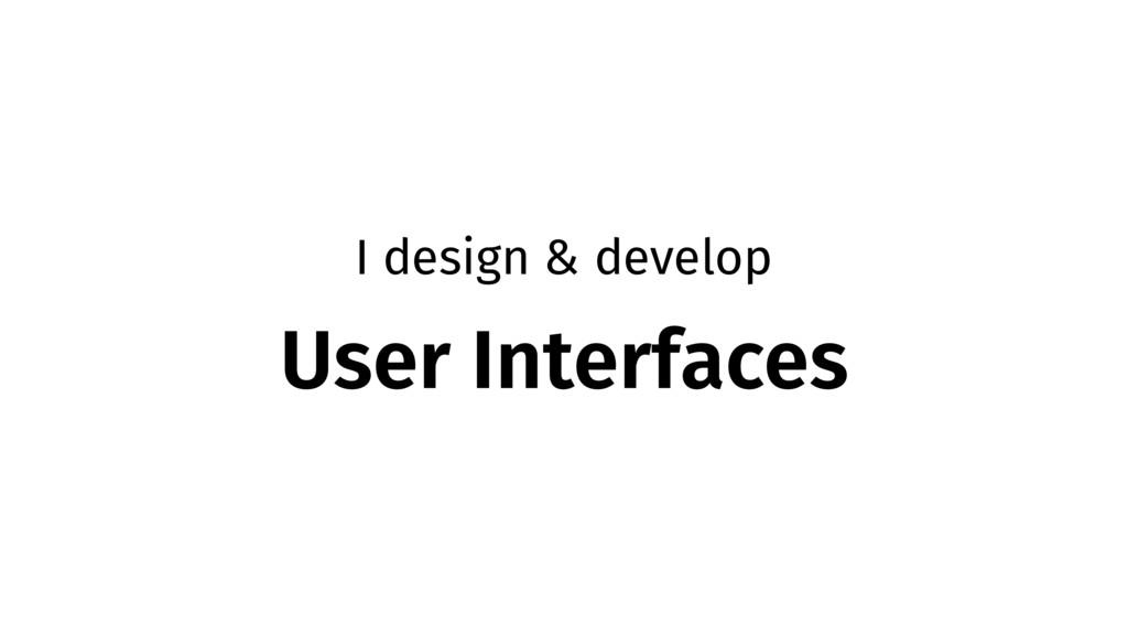 I design & develop User Interfaces