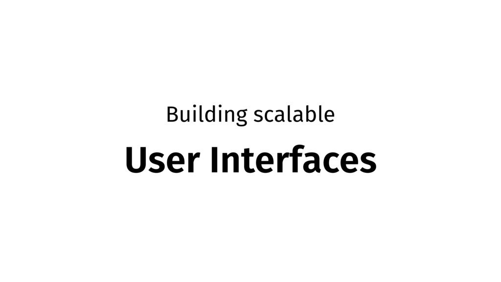 Building scalable User Interfaces