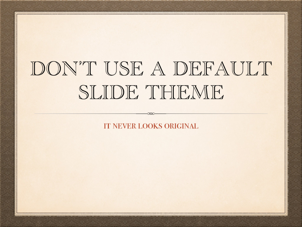 DON'T USE A DEFAULT SLIDE THEME it never looks ...