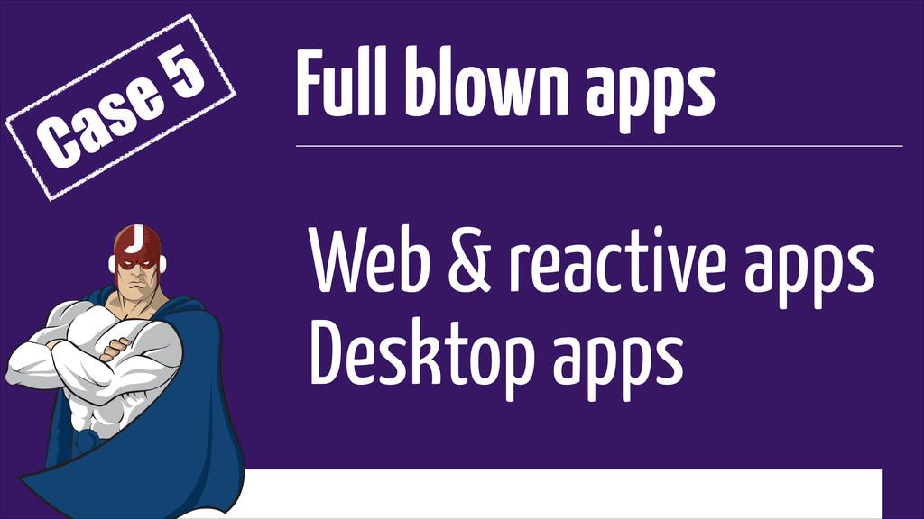Web & reactive apps Desktop apps Full blown app...