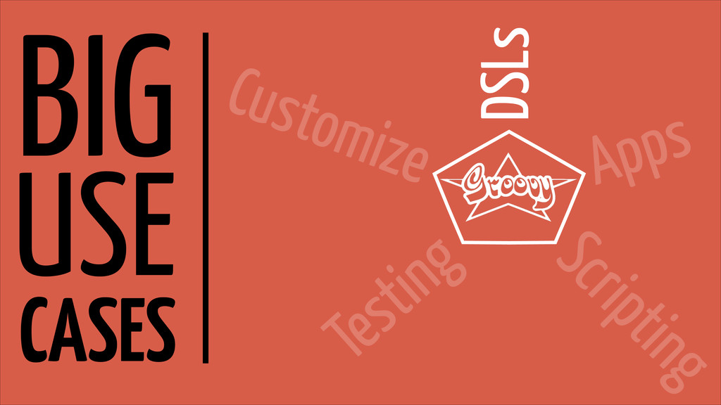 BIG USE CASES DSLs Apps Scripting Testing Custo...