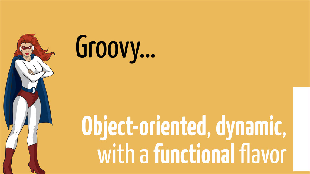 Groovy… Object-oriented, dynamic, with a functi...