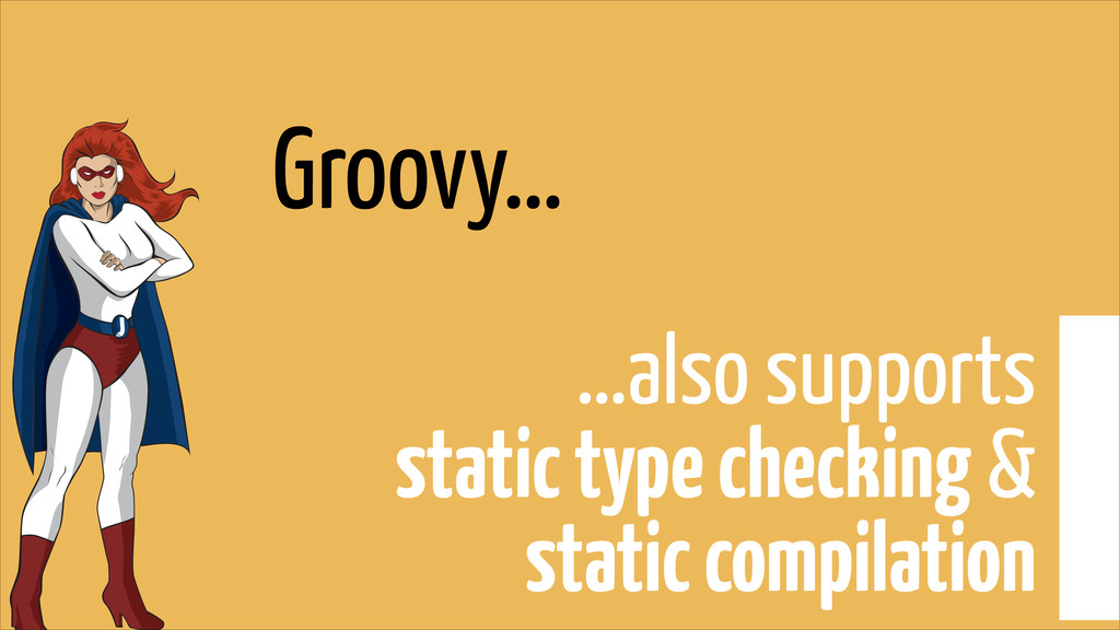 Groovy… …also supports  static type checking &...