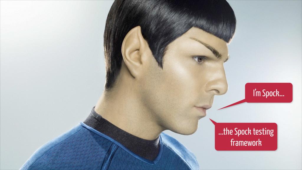 I'm Spock... ...the Spock testing framework