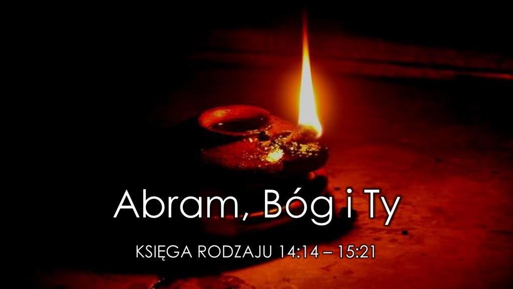 Abram, Bóg i Ty KSIĘGA RODZAJU 14:14 – 15:21