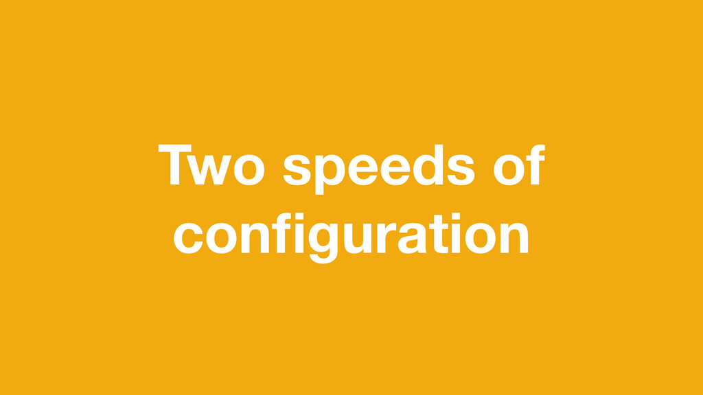 Two speeds of configuration