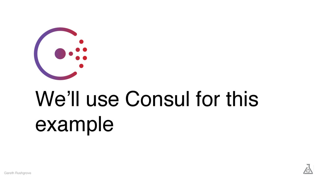 We'll use Consul for this example Gareth Rushgr...