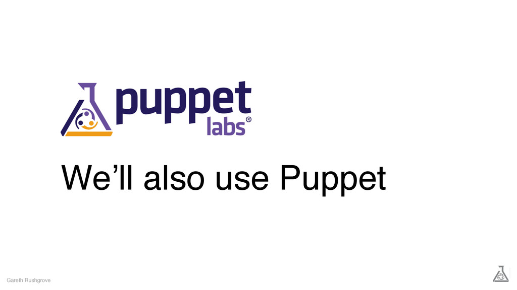 We'll also use Puppet Gareth Rushgrove