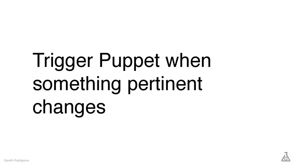 Trigger Puppet when something pertinent changes...
