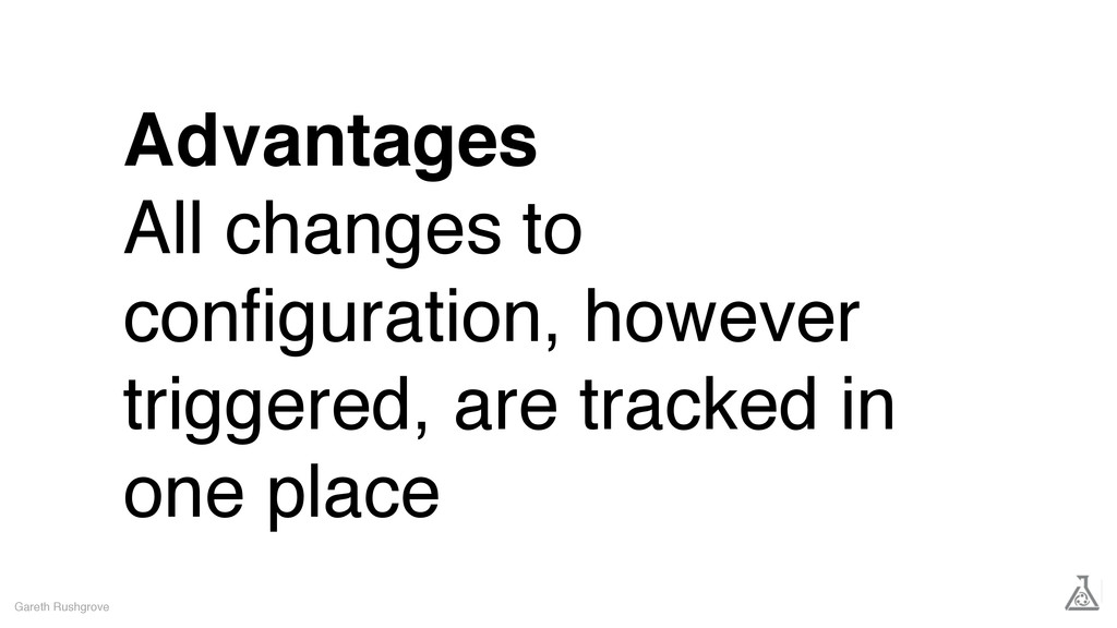 Advantages All changes to configuration, however...