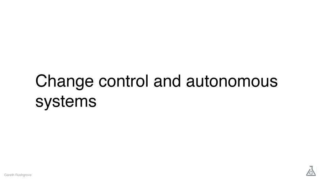 Change control and autonomous systems Gareth Ru...
