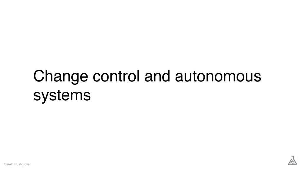 Change control and autonomous systems Gareth Ru...