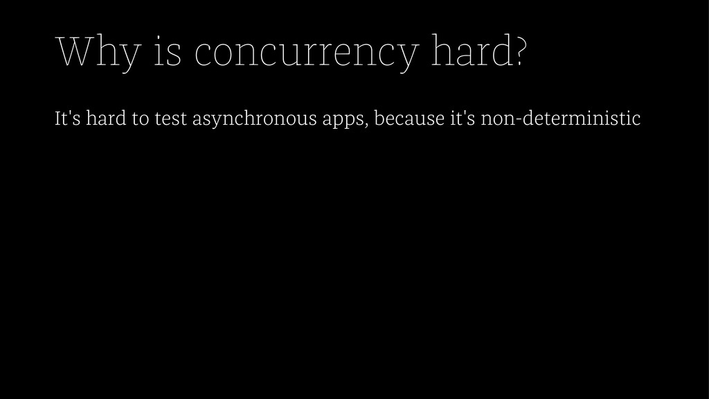 Why is concurrency hard? It's hard to test asyn...