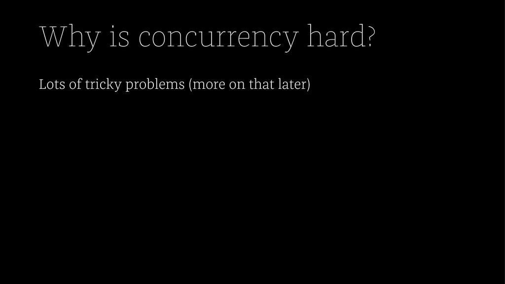 Why is concurrency hard? Lots of tricky problem...