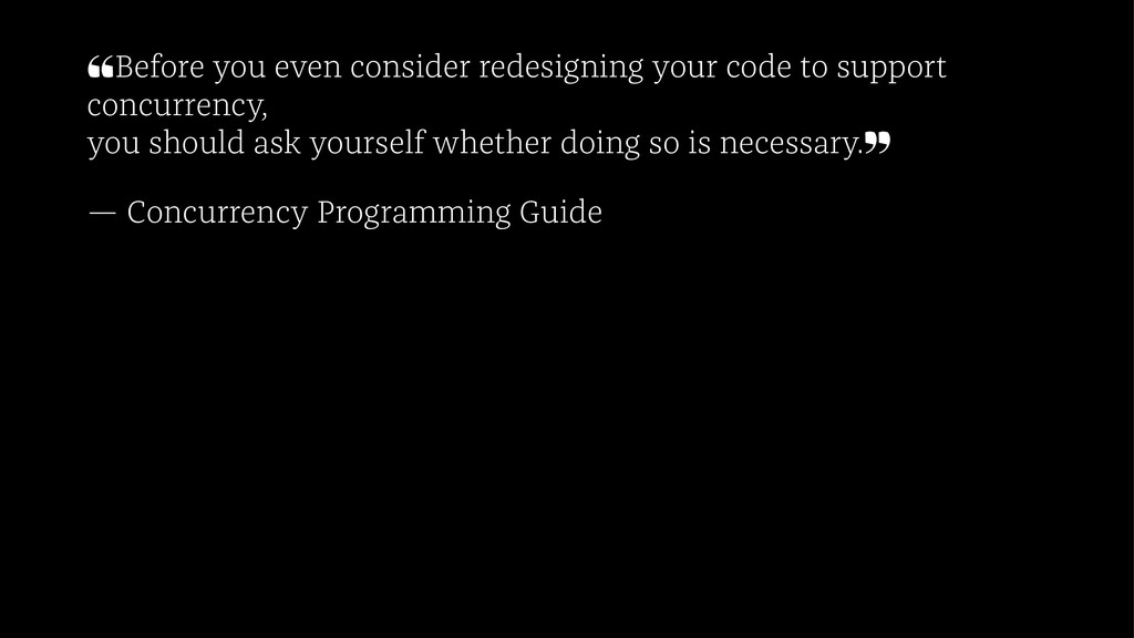 ❝Before you even consider redesigning your code...