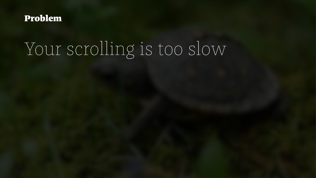 Problem Your scrolling is too slow