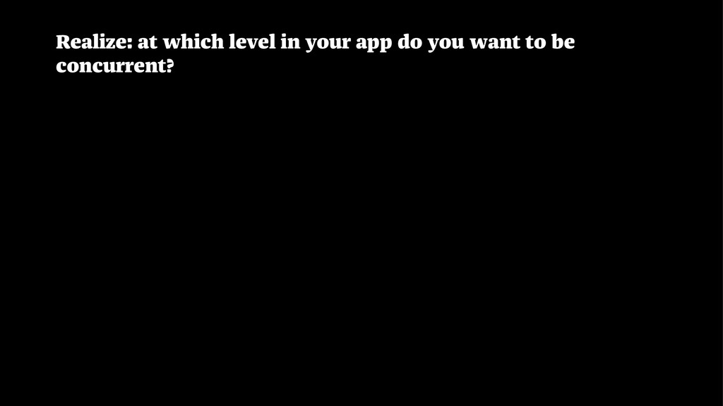 Realize: at which level in your app do you want...