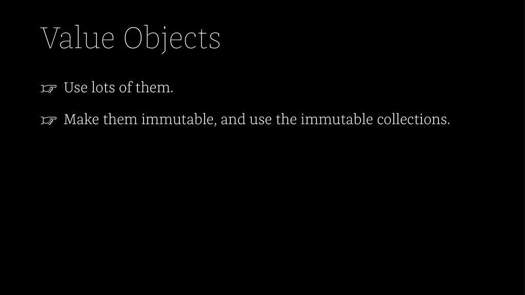 Value Objects ☞ Use lots of them. ☞ Make them i...