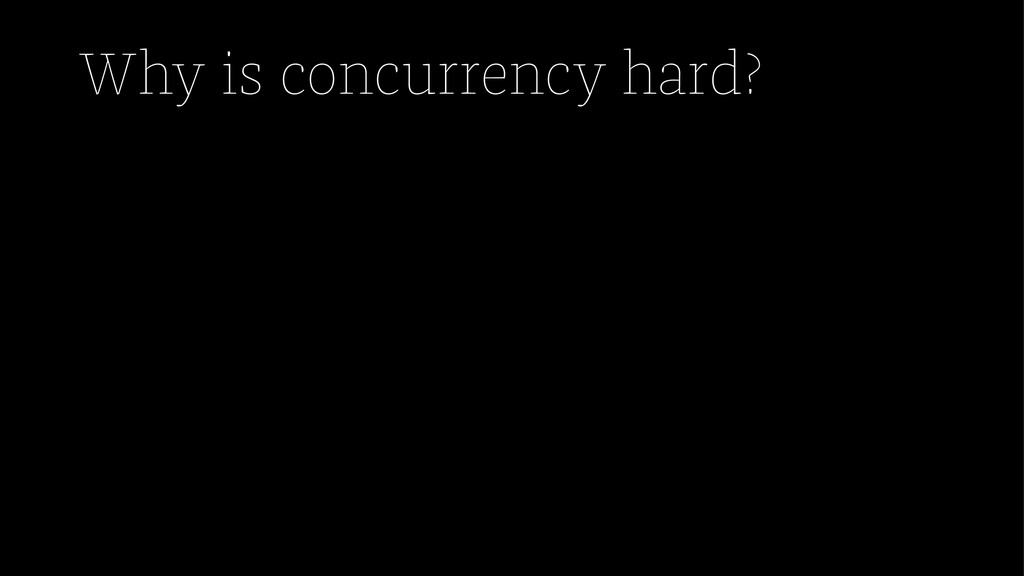Why is concurrency hard?