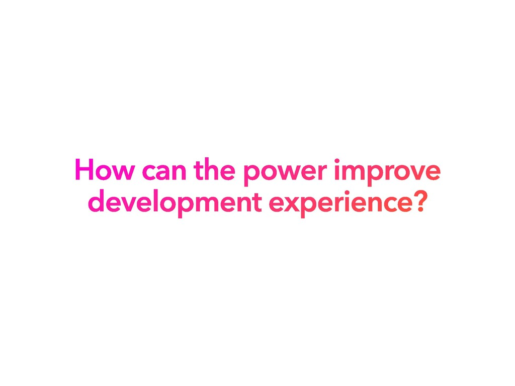 How can the power improve development experienc...