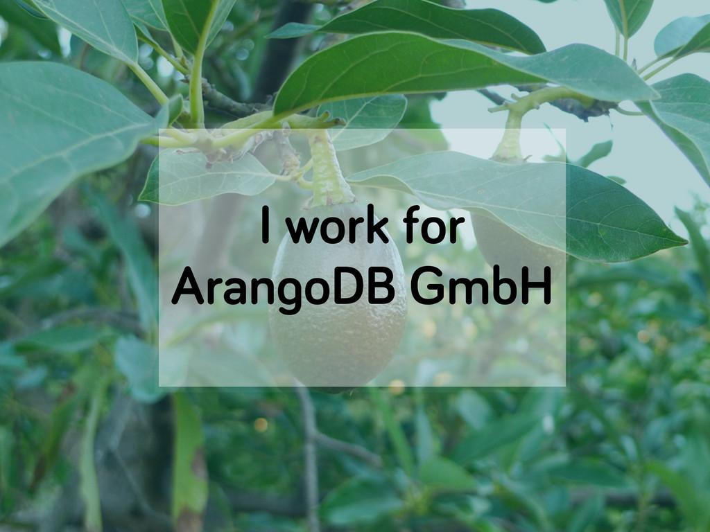 I work for ArangoDB GmbH