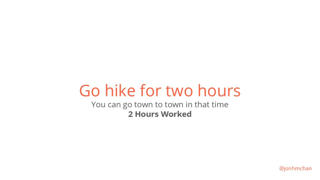 Go hike for two hours You can go town to town i...