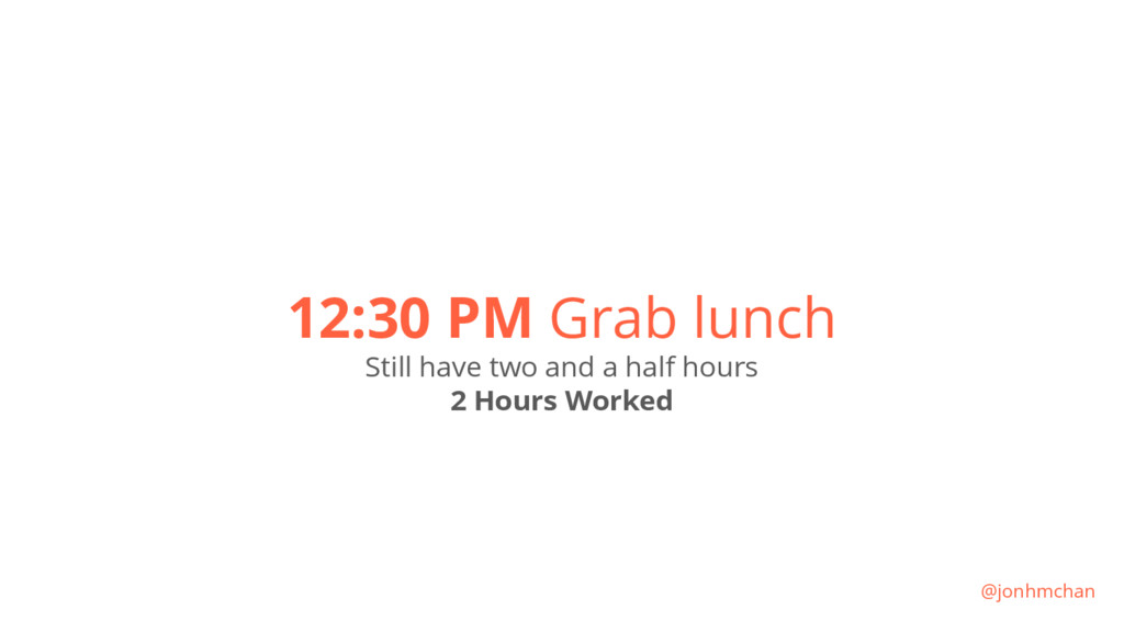 12:30 PM Grab lunch Still have two and a half h...