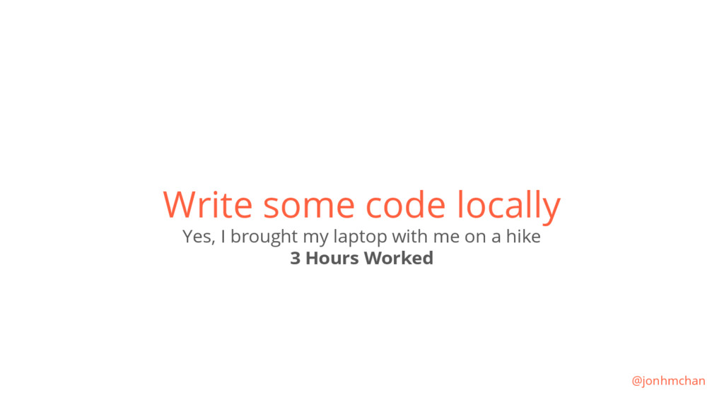 Write some code locally Yes, I brought my lapto...
