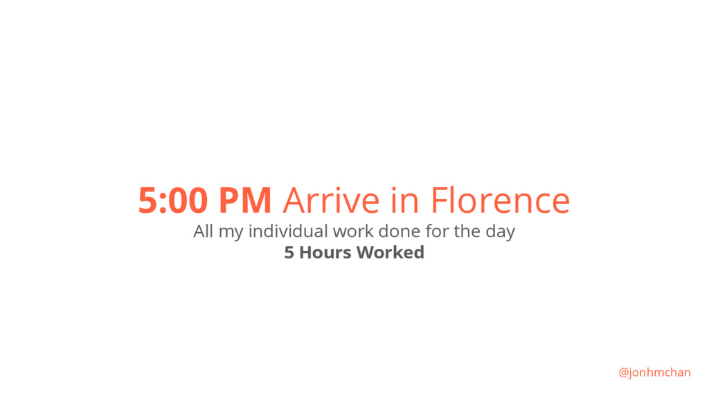 5:00 PM Arrive in Florence All my individual wo...