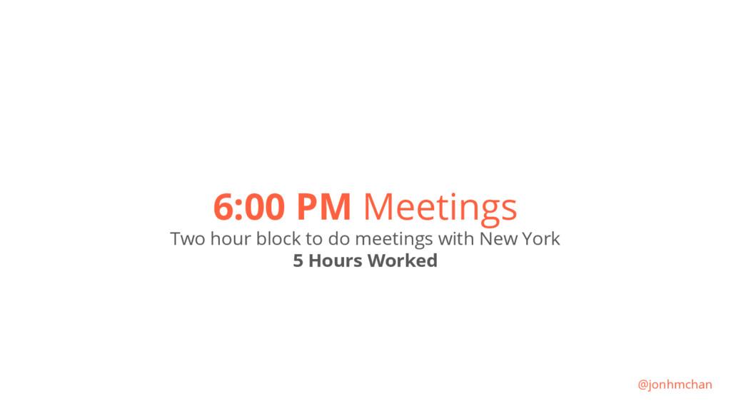 6:00 PM Meetings Two hour block to do meetings ...