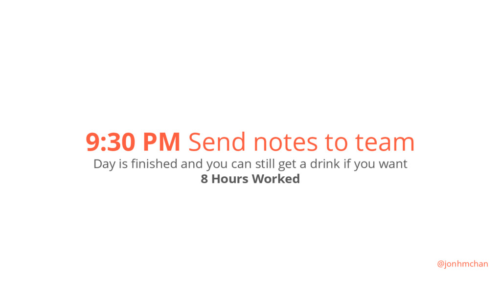 9:30 PM Send notes to team Day is finished and ...