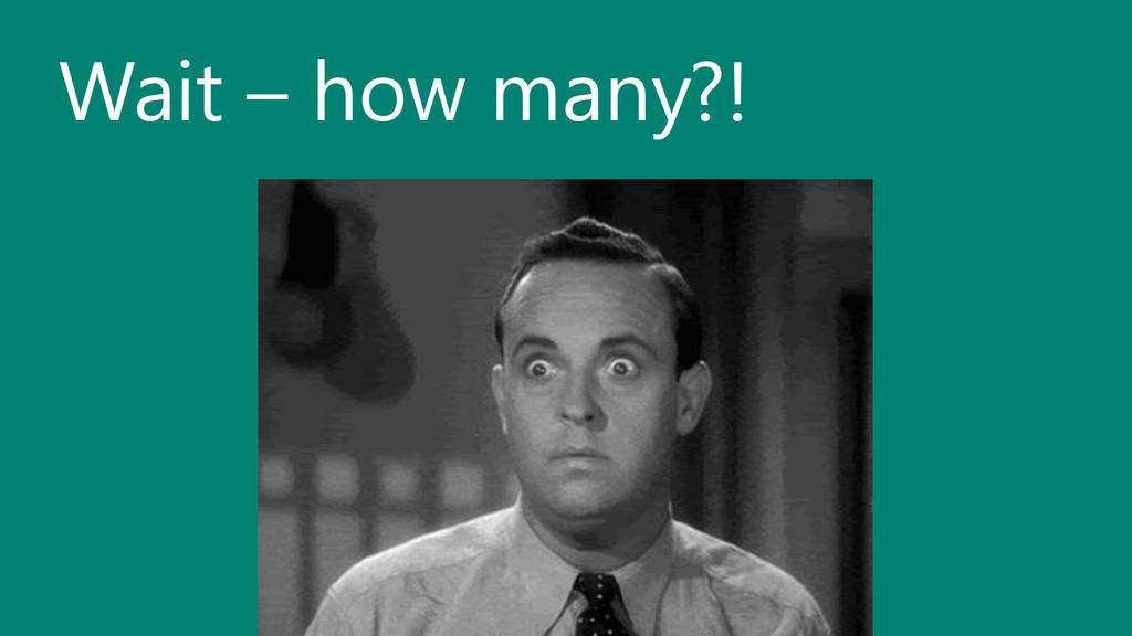 Wait – how many?!